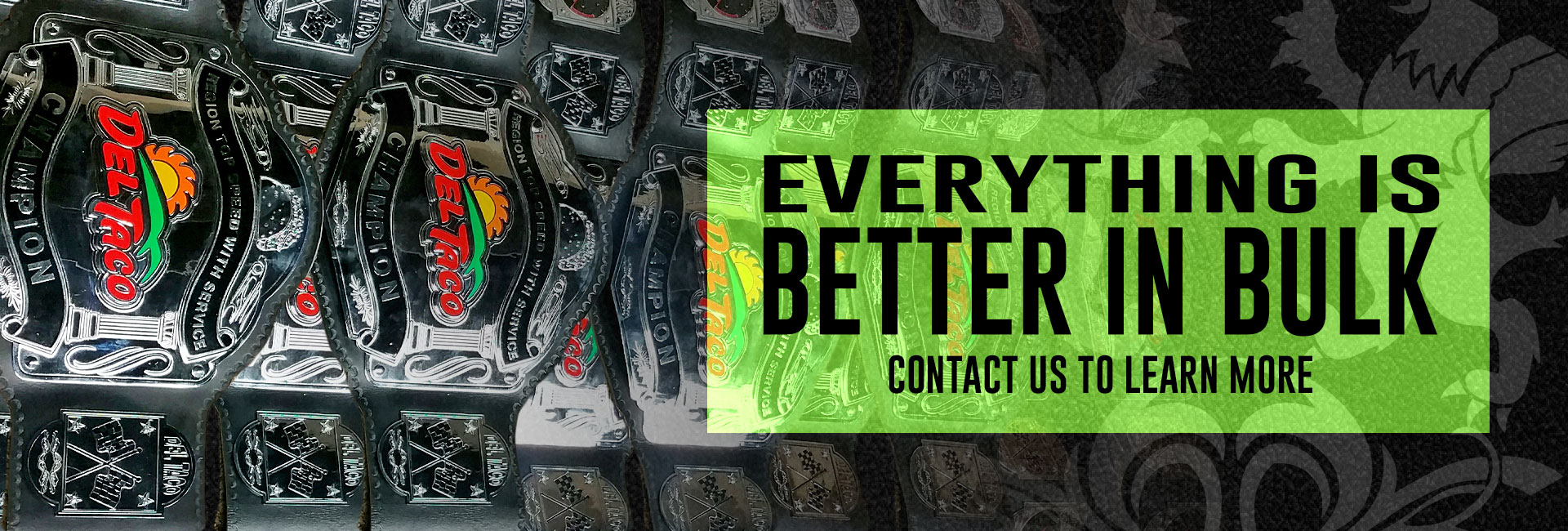 Everything is better in bulk! ProAmBelts offers bulk / wholesale custom championship belts. Contact us today to learn more!